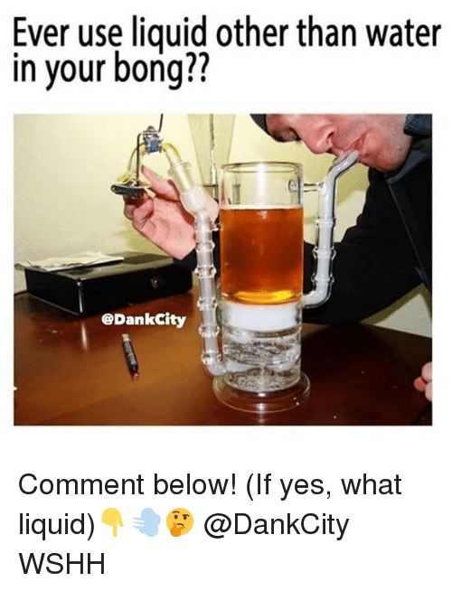 Memes, Wshh, and Water: Ever use liquid other than water  in your bong??  @DankCity Comment below! (If yes, what liquid)👇💨🤔 @DankCity WSHH