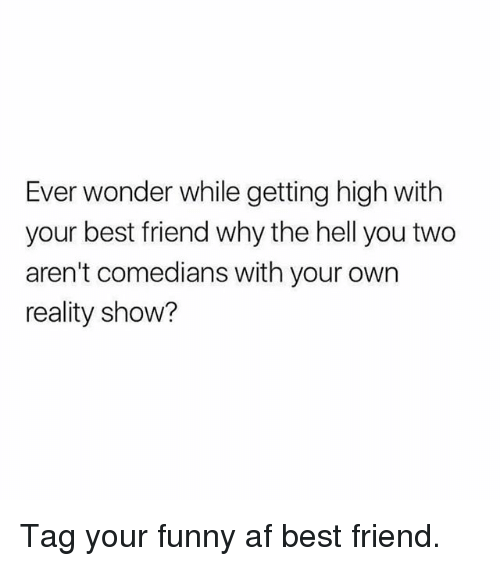 Funny Af: Ever wonder while getting high with  your best friend why the hell you two  aren't comedians with your own  reality show? Tag your funny af best friend.