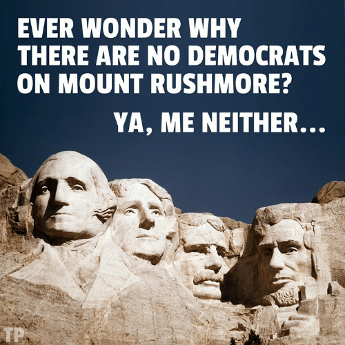 Mount: EVER WONDER WHY  THERE ARE NO DEMOCRATS  ON MOUNT RUSHMORE  YA, ME NEITHER.