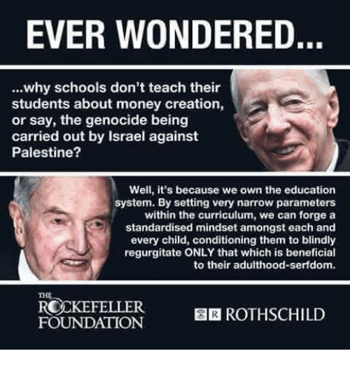 regurgitator: EVER WONDERED.  why schools don't teach their  students about money creation,  or say, the genocide being  carried out by Israel against  Palestine?  Well, it's because we own the education  system. By setting very narrow parameters  within the curriculum, we can forge a  standardised mindset amongst each and  every child, conditioning them to blindly  regurgitate ONLY that which is beneficial  to their adulthood serfdom.  ROCKEFELLER  BIR ROTHSCHILD  FOUNDATION