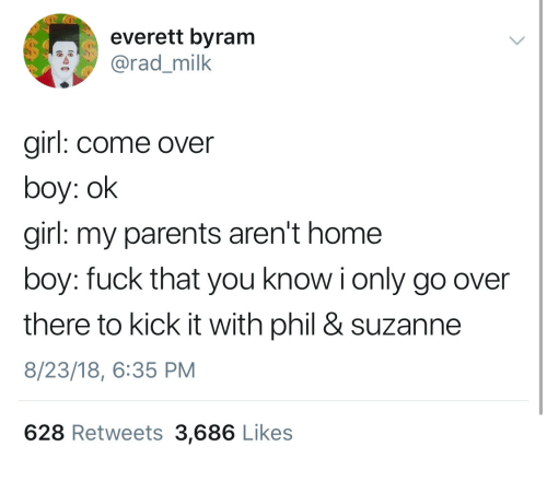My Parents Aren't Home: everett byram  rad_milk  girl: come over  boy: ok  girl: my parents aren't home  boy: fuck that you know i only go over  there to kick it with phil & suzanne  8/23/18, 6:35 PM  628 Retweets 3,686 Like:s