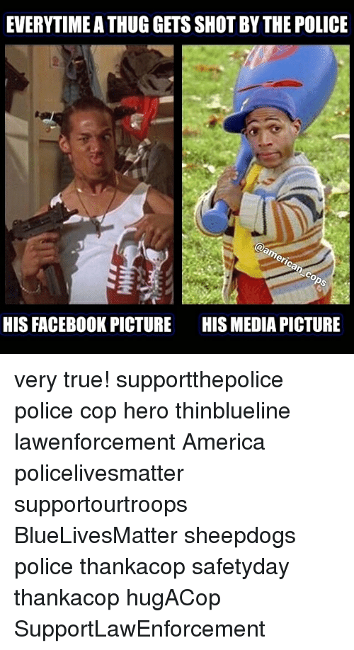 Sheepdog Police: EVERITIMEATHUG GETS SHOT BY THE POLICE  er  HISFACEBOOK PICTURE HISMEDIA PICTURE very true! supportthepolice police cop hero thinblueline lawenforcement America policelivesmatter supportourtroops BlueLivesMatter sheepdogs police thankacop safetyday thankacop hugACop SupportLawEnforcement