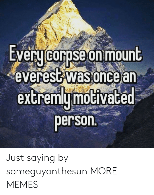 mount everest: EVeru corpse on mount  everest was oncear  extremymoGiVace  person Just saying by someguyonthesun MORE MEMES