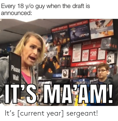 Ÿ˜…: Every 18 y/o guy when the draft is  announced:  HAAENEY  SAVED  AL  APOUTY  $30 $20  Please  Wait  FURST ON  JT S MA AM!  Ind It's [current year] sergeant!