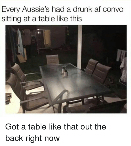 Gotted: Every Aussie's had a drunk af convo  sitting at a table like this Got a table like that out the back right now
