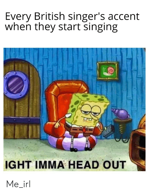 Head, Singing, and British: Every British singer's accent  when they start singing  IGHT IMMA HEAD OUT Me_irl