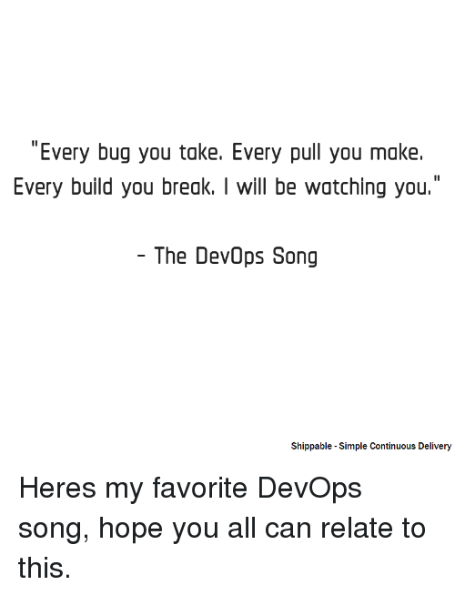 """Devops: """"Every bug you take. Every pull you make.  Every build you break. I will be watching you.  The DevOps Song  Shippable -Simple Continuous Delivery Heres my favorite DevOps song, hope you all can relate to this."""