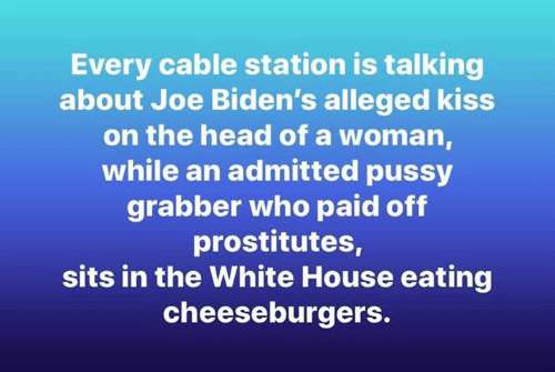 prostitutes: Every cable station is talking  about Joe Biden's alleged kiss  on the head of a woman  while an admitted pussy  grabber who paid off  prostitutes,  sits in the White House eating  cheeseburgers.