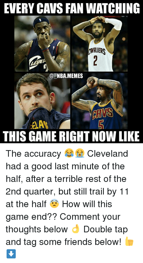 cavs fan: EVERY CAVS FAN WATCHING  NBA MEMES  THIS GAME RIGHT NOW LIKE The accuracy 😂😭 Cleveland had a good last minute of the half, after a terrible rest of the 2nd quarter, but still trail by 11 at the half 😨 How will this game end?? Comment your thoughts below 👌 Double tap and tag some friends below! 👍⬇