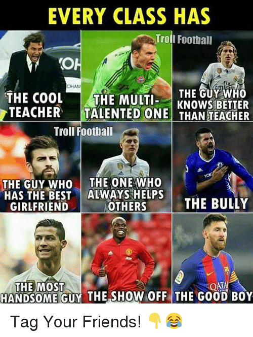 Football, Friends, and Memes: EVERY CLASS HAS  Troll Football  OH  THE COOL  THE GUY WHO  THE MULTI  KNOWS BETTER  TEACHER  TALENTED ONE THAN TEACHER  Troll Football  THE GUY WHO  THE ONE WHO  HAS THE BEST  ALWAYS HELPS  THE BULLY  GIRLFRIEND  OTHERS  THE MOST  QAT  HANDSOME GUY THE SHOW OFF THE G00D B0Y Tag Your Friends! 👇😂
