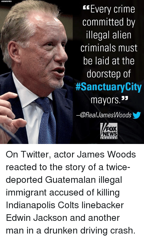 "Illegal Immigrant: ""Every crime  committed by  illegal alien  criminals must  be laid at the  doorstep of  #SanctuaryCity  mayors.""  ー@RealJamesWoodsy  FOX  NEWS  h an n el On Twitter, actor James Woods reacted to the story of a twice-deported Guatemalan illegal immigrant accused of killing Indianapolis Colts linebacker Edwin Jackson and another man in a drunken driving crash."