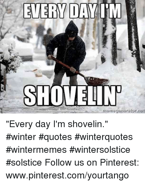 "pinterest.com: EVERY DAIM  SHOVELIN ""Every day I'm shovelin."" #winter #quotes #winterquotes #wintermemes #wintersolstice #solstice Follow us on Pinterest: www.pinterest.com/yourtango"