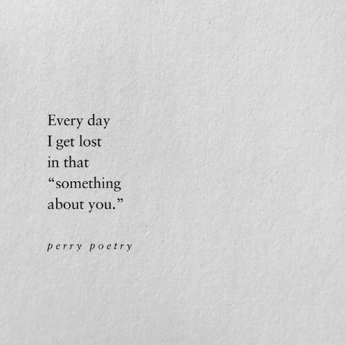 """Lost, Poetry, and Day: Every day  I get lost  in that  """"something  about you.""""  95  perry poetry"""