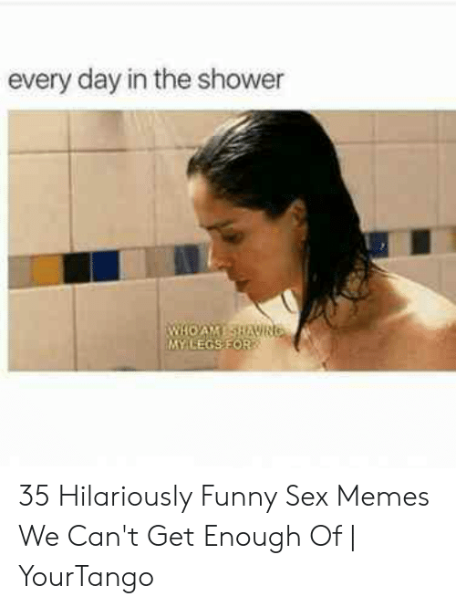 Hilarious Sex Memes: every day in the shower  MY LEGSFOR 35 Hilariously Funny Sex Memes We Can't Get Enough Of   YourTango