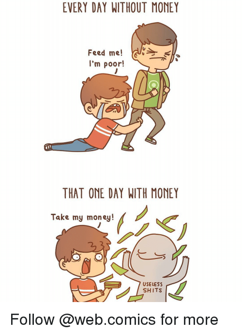 Web Comics: EVERY DAY WITHOUT MONEY  Feed me!  I'm poor!  THAT ONE DAY WITH MONEY  Take my money!  USELESS  SHITS Follow @web.comics for more