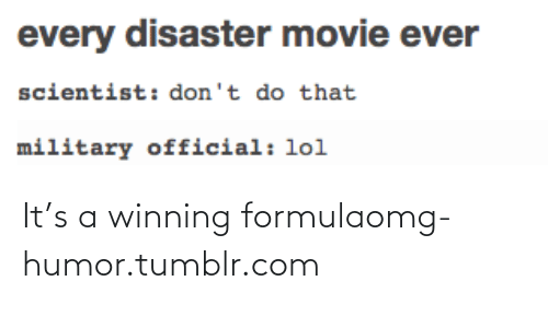 disaster movie: every disaster movie ever  scientist: don't do that  military official: lol It's a winning formulaomg-humor.tumblr.com