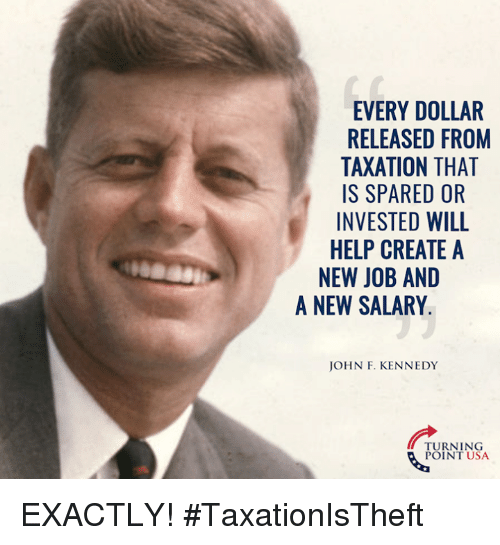 Memes, John F. Kennedy, and Help: EVERY DOLLAR  RELEASED FROM  TAXATION THAT  IS SPARED OR  INVESTED WILL  HELP CREATE A  NEW JOB AND  A NEW SALARY  JOHN F. KENNEDY  TURNING  POINT USA EXACTLY! #TaxationIsTheft