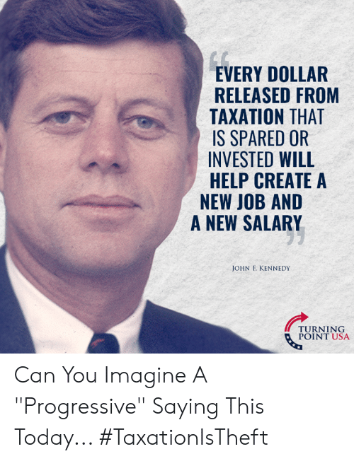 """Progressive: EVERY DOLLAR  RELEASED FROM  TAXATION THAT  IS SPARED OR  INVESTED WILL  HELP CREATE A  NEW JOB AND  A NEW SALARY  JOHN F. KENNEDY  TURNT USA  POINT USA Can You Imagine A """"Progressive"""" Saying This Today... #TaxationIsTheft"""