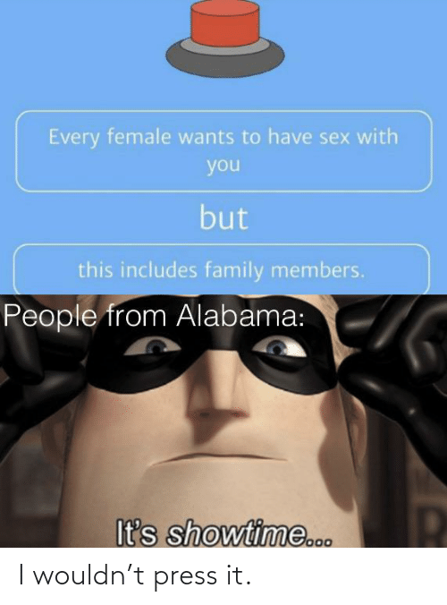 have sex: Every female wants to have sex with  you  but  this includes family members.  People from Alabama:  It's showtime... I wouldn't press it.