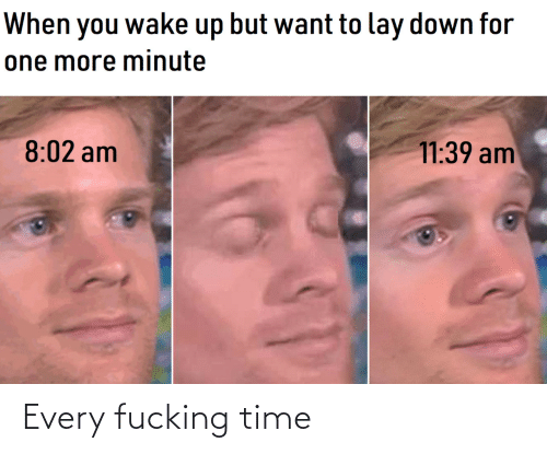 Every: Every fucking time