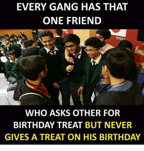 Birthday, Memes, and Gang: EVERY GANG HAS THAT  ONE FRIEND  WHO ASKS OTHER FOR  BIRTHDAY TREAT BUT NEVER  GIVES A TREAT ON HIS BIRTHDAY
