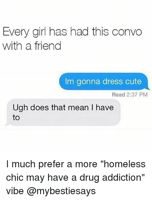 "Cute, Homeless, and Dress: Every girl has had this convo  with a friend  Im gonna dress cute  Read 2:37 PM  Ugh does that mean I have  to I much prefer a more ""homeless chic may have a drug addiction"" vibe @mybestiesays"