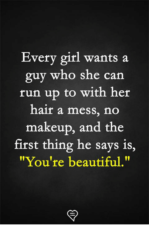 "Beautiful, Makeup, and Memes: Every girl wants a  guy  run up to with her  hair a mess, no  makeup, and the  who she can  first thing he says is,  ""You're beautiful."""
