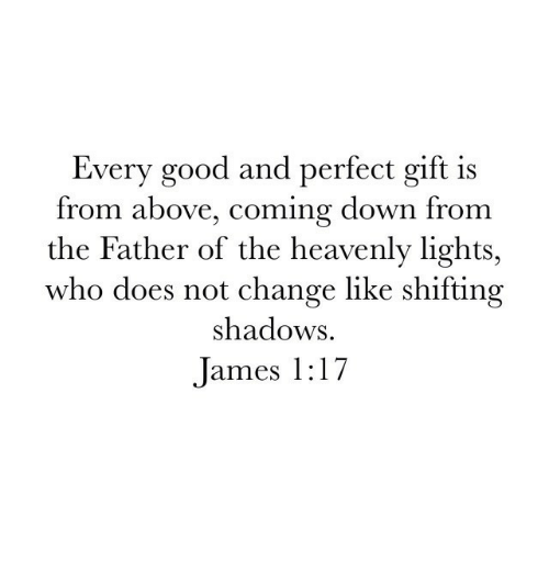 heavenly: Every good and perfect gift is  from above, coming down from  the Father of the heavenly lights,  who does not change like shifting  shadows  James 1:17
