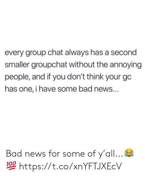 Bad, Group Chat, and News: every group chat always has a second  smaller groupchat without the annoying  people, and if you don't think your gc  has one, i have some bad news... Bad news for some of y'all...😂💯 https://t.co/xnYFTJXEcV