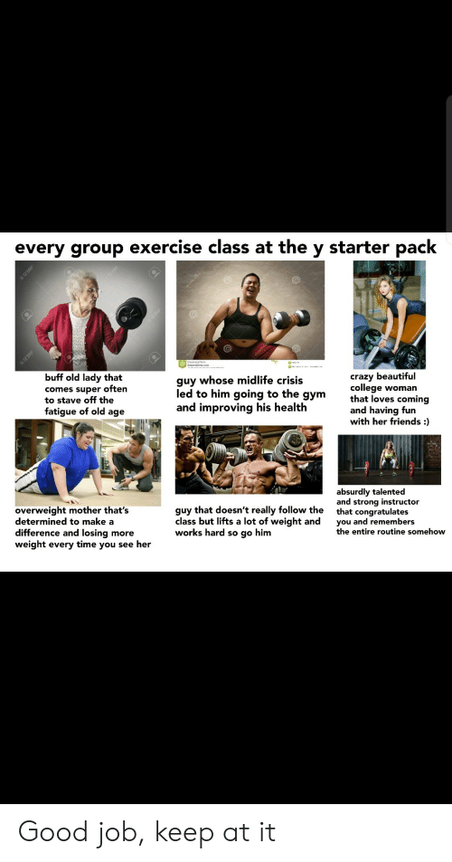 pack: every group exercise class at the y starter pack  123RF  En12SRE  buff old lady that  guy whose midlife crisis  comes super often  to stave off the  fatigue of old age  crazy beautiful  college woman  that loves coming  and having fun  with her friends :  led to him going to the  дym  and improving his health  absurdly talented  and strong instructor  that congratulates  you and remembers  the entire routine somehow  overweight mother that's  determined to make a  difference and losing more  weight every time you see her  guy that doesn't really follow the  class but lifts a lot of weight and  works hard so go him  I123RF  1298F Good job, keep at it