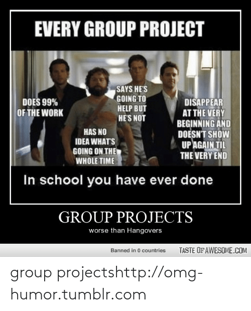 Idea Whats: EVERY GROUP PROJECT  SAYS HE'S  GOING TO  DISAPPEAR  AT THE VERY  BEGINNING AND  DOESN'T SHOW  UP AGAIN TIL  THE VERY END  DOES 99%  HELP BUT  OF THE WORK  HE'S NOT  HAS NO  IDEA WHAT'S  GOING ON THE  WHOLE TIME  In school you have ever done  GROUP PROJECTS  worse than Hangovers  TASTE OF AWESOME.COM  Banned in 0 countries group projectshttp://omg-humor.tumblr.com