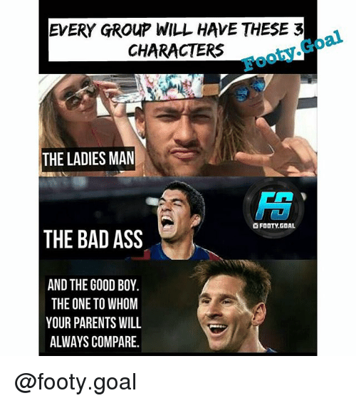 Ass, Bad, and Memes: EVERY GROUP WILL HAVE THESE 32  CHARACTERS b  Footy.Goal  THE LADIES MAN  陪  OFOOTY.GOAL  THE BAD ASS  AND THE GOOD BOY.  THE ONE TO WHOM  YOUR PARENTS WILL  ALWAYS COMPARE. @footy.goal