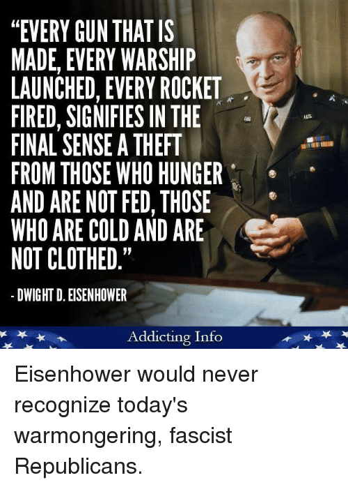"dwight d eisenhower: ""EVERY GUN THAT IS  MADE, EVERY WARSHIP  LAUNCHED, EVERY ROCKET  FIRED, SIGNIFIES IN THE  FINAL SENSE A THEFT  FROM THOSE WHO HUNGER  AND ARE NOT FED, THOSE  WHO ARE COLD AND ARE  NOT CLOTHED.""  DWIGHT D. EISENHOWER  Addicting Info Eisenhower would never recognize today's warmongering, fascist Republicans."