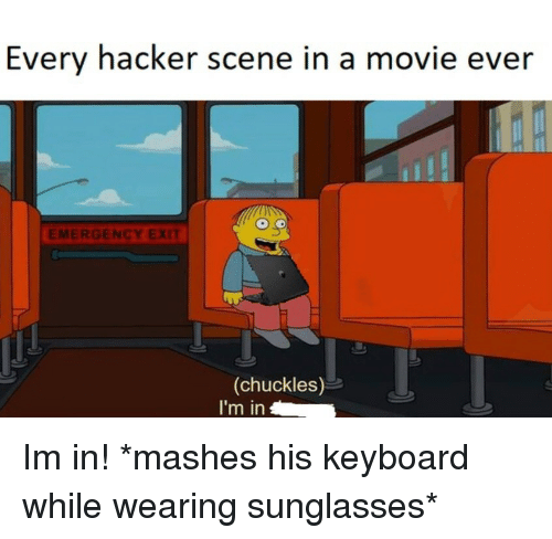wearing sunglasses: Every hacker scene in a movie ever  EMERGENCY EXIT  (chuckles)  I'm in Im in! *mashes his keyboard while wearing sunglasses*