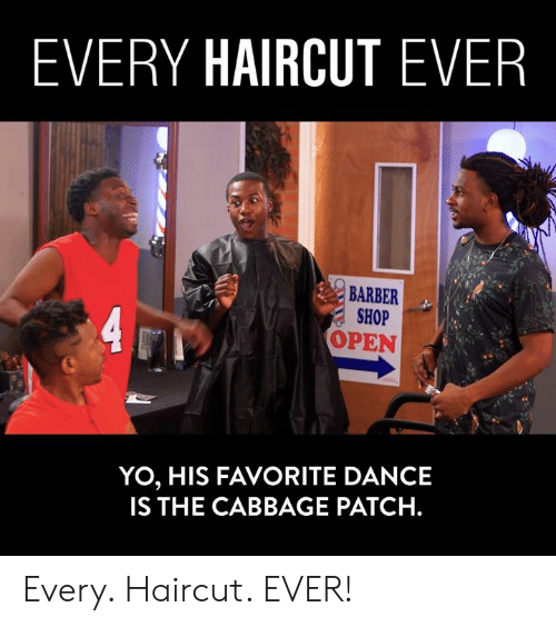 Barber, Dank, and Haircut: EVERY HAIRCUT EVER  BARBER  SHOP  OPEN  YO, HIS FAVORITE DANCE  IS THE CABBAGE PATCH. Every. Haircut. EVER!