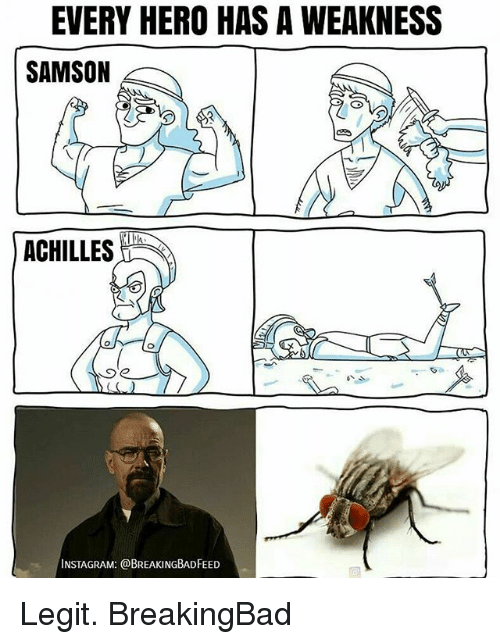 Legitably: EVERY HERO HAS A WEAKNESS  SAMSON  ACHILLES  INSTAGRAM: @BREAKINGBADFEED Legit. BreakingBad