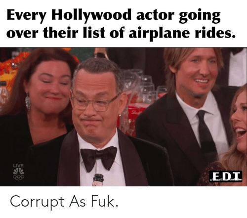 """Corrupt: Every Hollywood actor going  over their list of airplane rides.  LIVE  """"E.D.I. Corrupt As Fuk."""