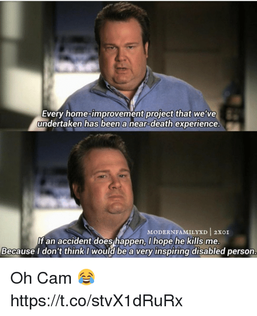 Home Improvement: Every home-improvement project that we've  undertaken has been a near-death experience.  MODERN FAMILY XD I 2XOI  If an accident does happen, I hope he kills me.  Because I don't think I  would be a very inspiring disabled person. Oh Cam 😂 https://t.co/stvX1dRuRx