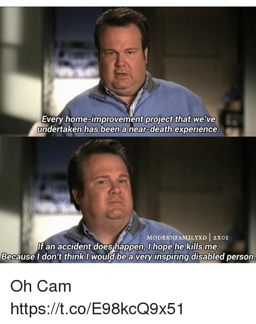Home Improvement: Every home-improvement project that we've  undertaken has been a near-death experience.  MODERN FAMILYXD 2xOI  If an accident does happen, I hope he kills me.  Because I don't think I would be a very inspiring disabled person. Oh Cam https://t.co/E98kcQ9x51
