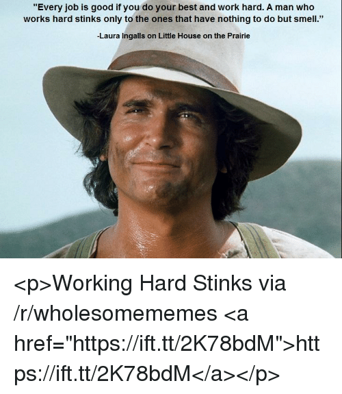 """Little House on the Prairie: """"Every job is good if you do your best and work hard. A man who  works hard stinks only to the ones that have nothing to do but smell.""""  Laura Ingalls on Little House on the Prairie <p>Working Hard Stinks via /r/wholesomememes <a href=""""https://ift.tt/2K78bdM"""">https://ift.tt/2K78bdM</a></p>"""