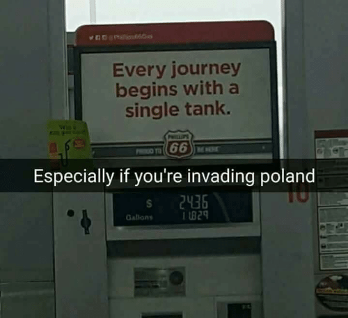 Journey, Poland, and Single: Every journey  begins with a  single tank.  Especially if you're invading poland  2436  L829  Gallons