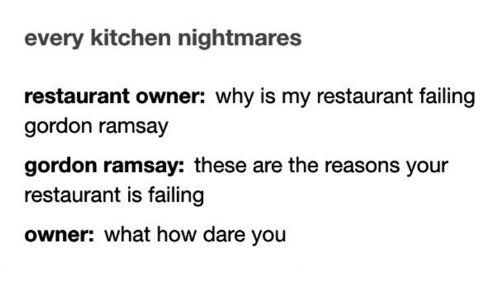 Kitchen Nightmares: every kitchen nightmares  restaurant owner: why is my restaurant failing  gordon ramsay  gordon ramsay: these are the reasons your  restaurant is failing  owner: what how dare you