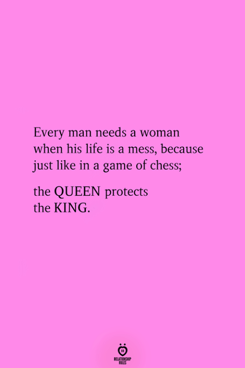 life is a mess: Every man needs a woman  when his life is a mess, because  just like in a game of chess;  the QUEEN protects  the KING.  RELATIONGHP