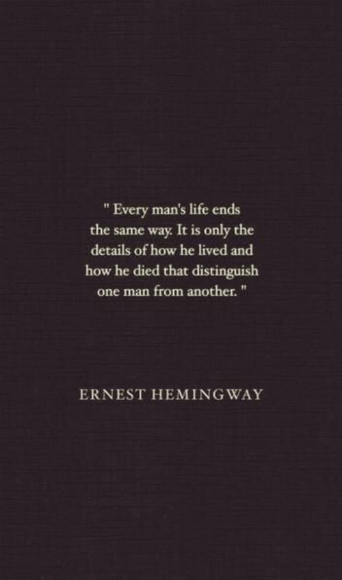 """He Lived: """" Every man's life ends  the same way It is only the  details of how he lived and  how he died that distinguish  one man from another.""""  ERNEST HEMING WAY"""