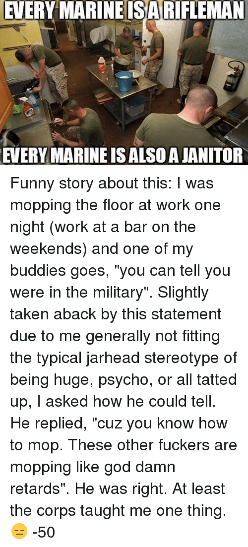 """taken aback: EVERY MARINE ISA RIFEMAN  EVERY MARINE ISALSOAJANITOR Funny story about this:   I was mopping the floor at work one night (work at a bar on the weekends) and one of my buddies goes, """"you can tell you were in the military"""". Slightly taken aback by this statement due to me generally not fitting the typical jarhead stereotype of being huge, psycho, or all tatted up, I asked how he could tell. He replied, """"cuz you know how to mop. These other fuckers are mopping like god damn retards"""".   He was right.   At least the corps taught me one thing. 😑  -50"""