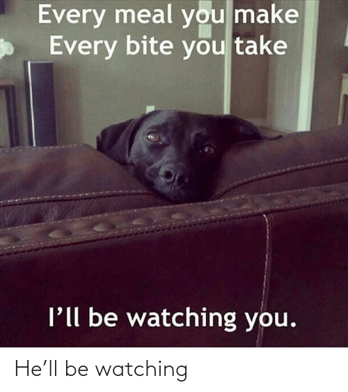 Make, You, and Bite: Every meal you make  Every bite you take  l'll be watching you. He'll be watching
