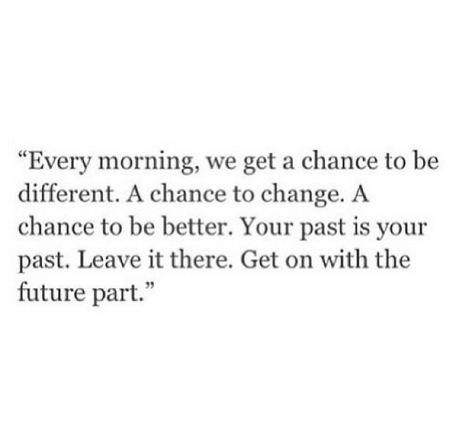 """Future, Change, and Chance: """"Every morning, we get a chance to be  different. A chance to change. A  chance to be better. Your past is your  past. Leave it there. Get on with the  future part."""""""