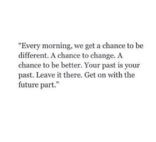 "chance: ""Every morning, we get a chance to be  different. A chance to change. A  chance to be better. Your past is your  past. Leave it there. Get on with the  future part."""