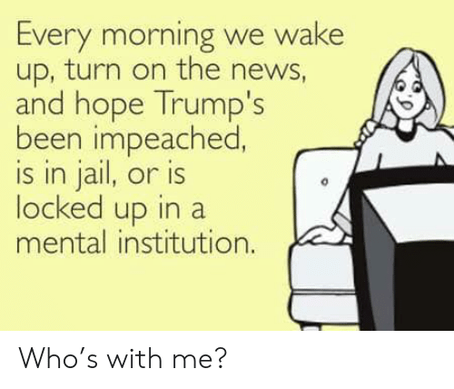Jail, News, and Hope: Every morning we wake  up, turn on the news,  and hope Trump's  been impeached  s in jail, or is  locked up in a  mental institution. Who's with me?
