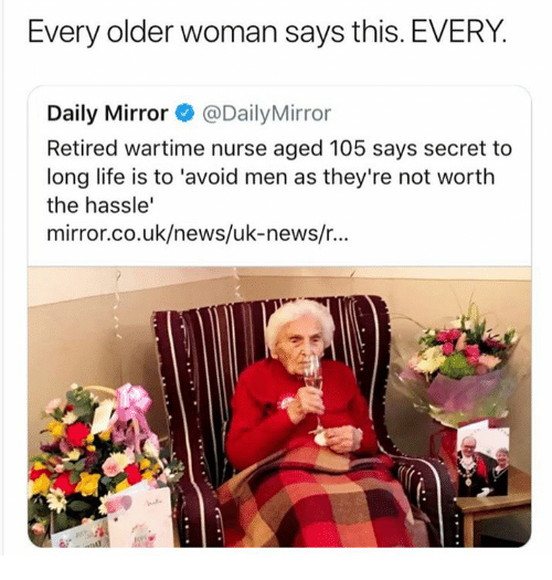 daily mirror: Every older woman says this. EVERY.  Daily Mirror @DailyMirror  Retired wartime nurse aged 105 says secret to  long life is to 'avoid men as they're not worth  the hassle'  mirror.co.uk/news/uk-news/...